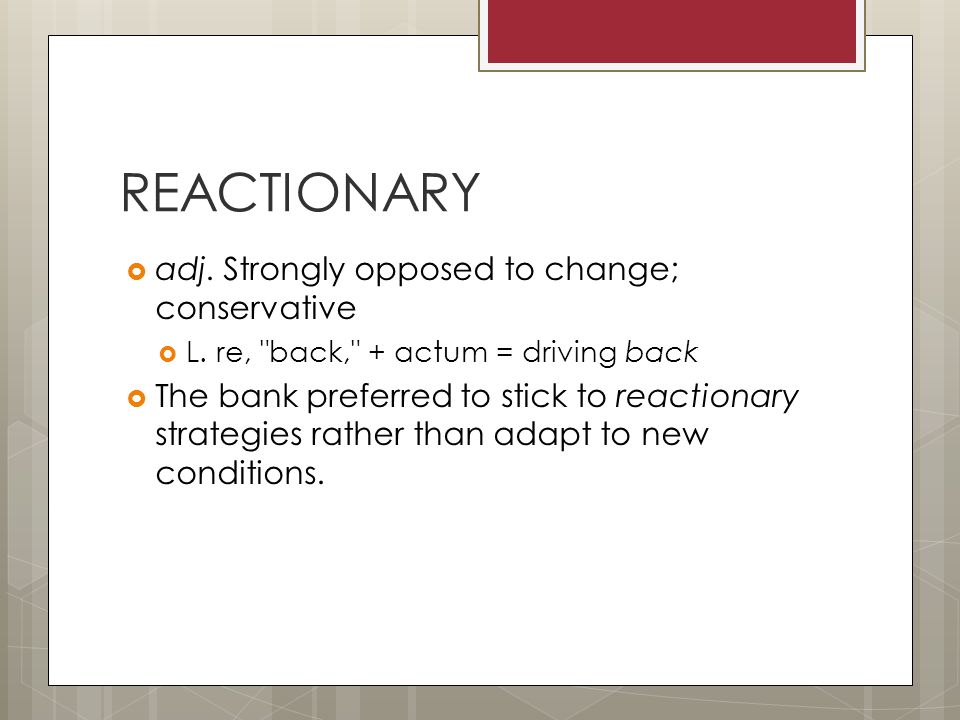 REACTIONARY  adj. Strongly opposed to change; conservative  L.