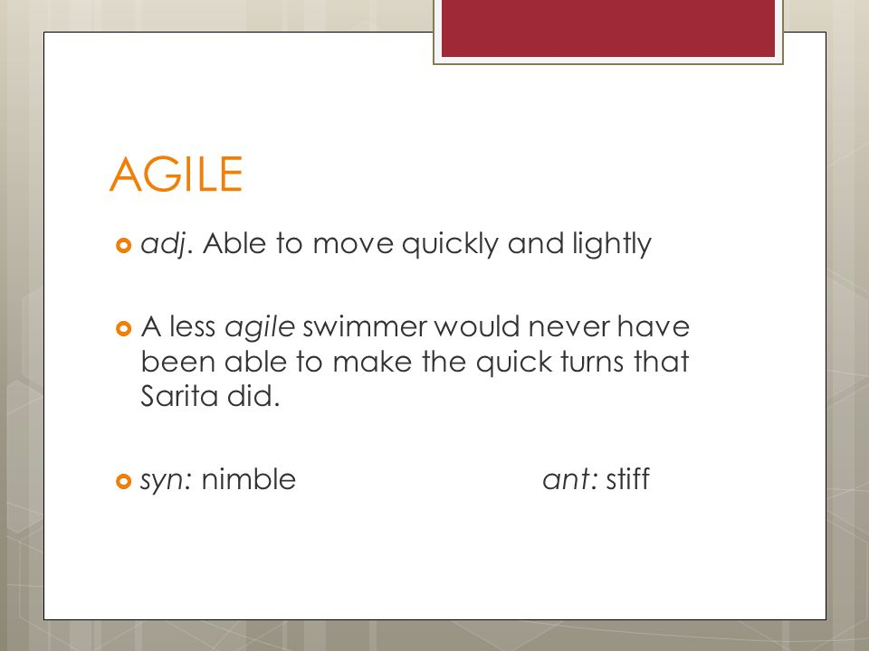 AGILE  adj. Able to move quickly and lightly  A less agile swimmer would never have been able to make the quick turns that Sarita did.  syn: nimble
