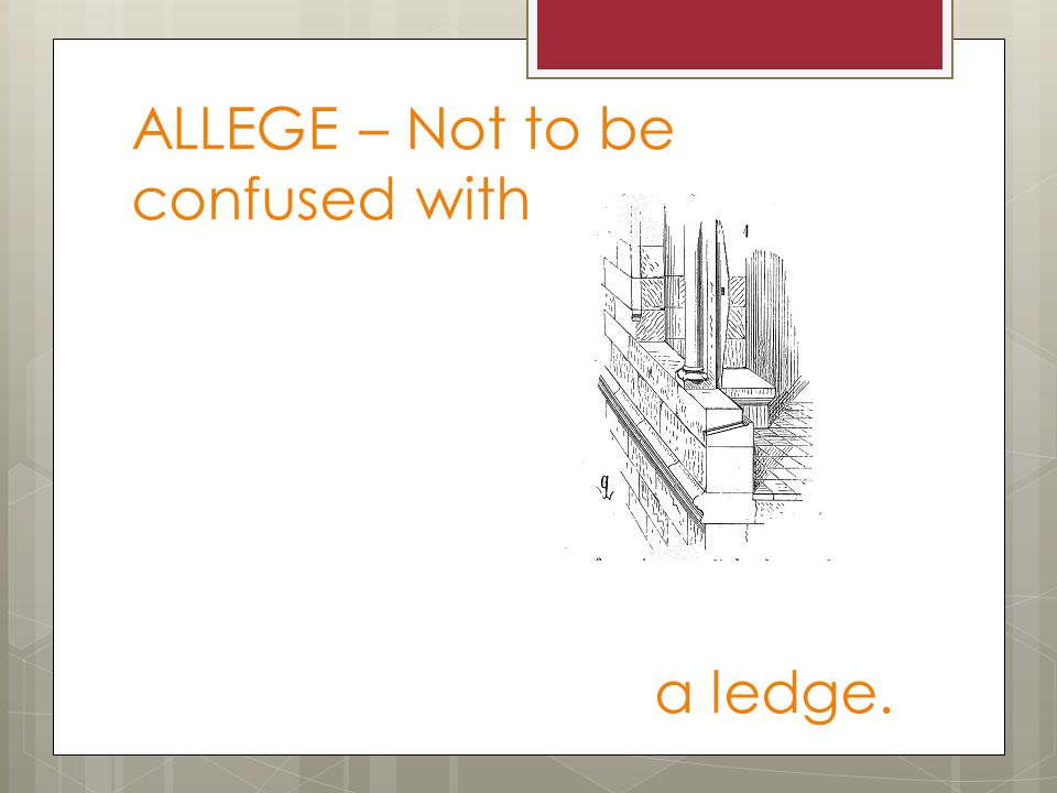 ALLEGE – Not to be confused with a ledge.