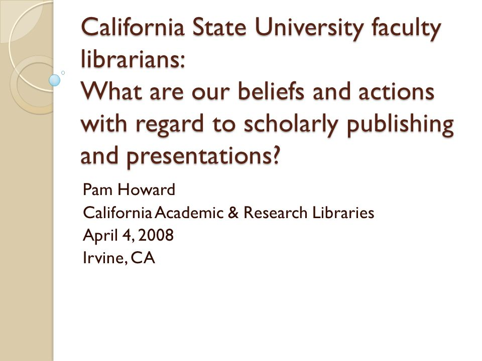 California State University faculty librarians: What are our beliefs and actions with regard to scholarly publishing and presentations.