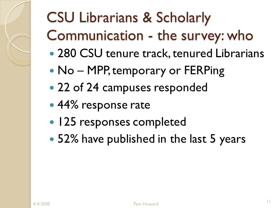CSU Librarians & Scholarly Communication - the survey: who 280 CSU tenure track, tenured Librarians No – MPP, temporary or FERPing 22 of 24 campuses responded 44% response rate 125 responses completed 52% have published in the last 5 years 4/4/2008Pam Howard 11