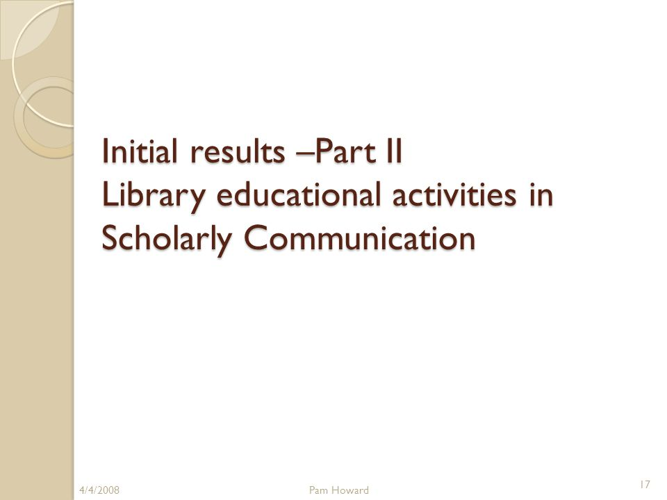 Initial results –Part II Library educational activities in Scholarly Communication 4/4/2008Pam Howard 17