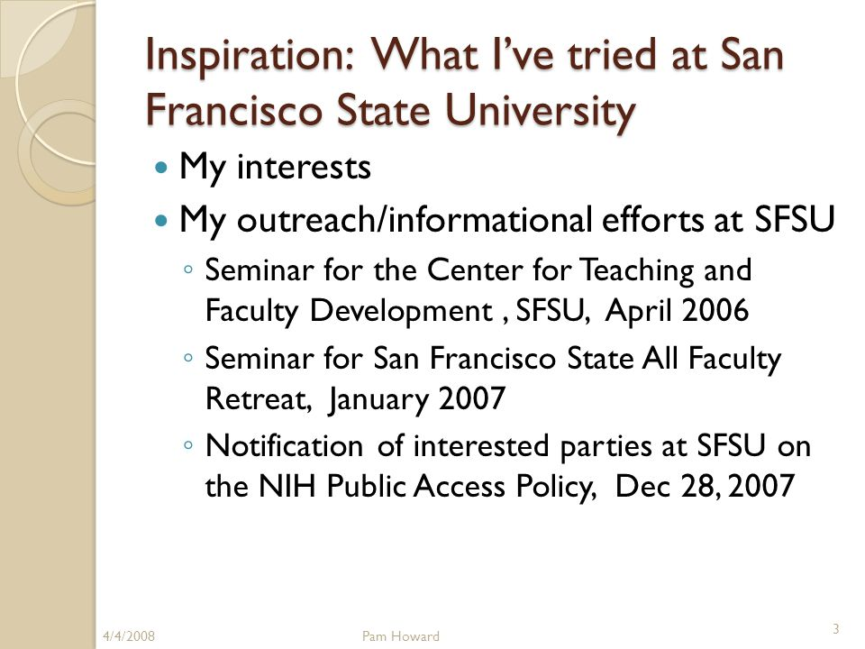 Inspiration: What I've tried at San Francisco State University My interests My outreach/informational efforts at SFSU ◦ Seminar for the Center for Teaching and Faculty Development, SFSU, April 2006 ◦ Seminar for San Francisco State All Faculty Retreat, January 2007 ◦ Notification of interested parties at SFSU on the NIH Public Access Policy, Dec 28, 2007 4/4/2008Pam Howard 3