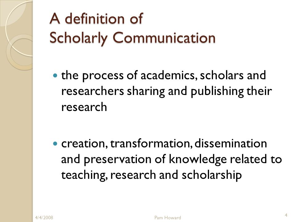 A definition of Scholarly Communication the process of academics, scholars and researchers sharing and publishing their research creation, transformation, dissemination and preservation of knowledge related to teaching, research and scholarship 4/4/2008Pam Howard 4