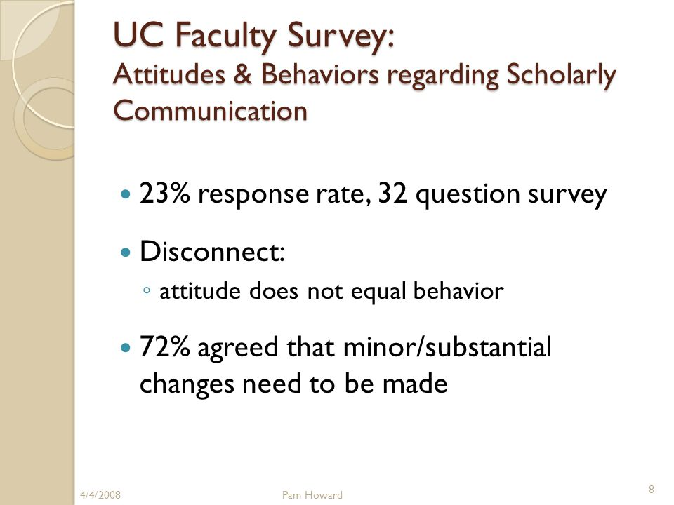UC Faculty Survey: Attitudes & Behaviors regarding Scholarly Communication 23% response rate, 32 question survey Disconnect: ◦ attitude does not equal behavior 72% agreed that minor/substantial changes need to be made 4/4/2008Pam Howard 8