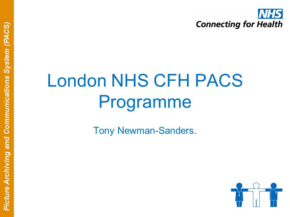 Picture Archiving and Communications System (PACS) London NHS CFH PACS Programme Tony Newman-Sanders.