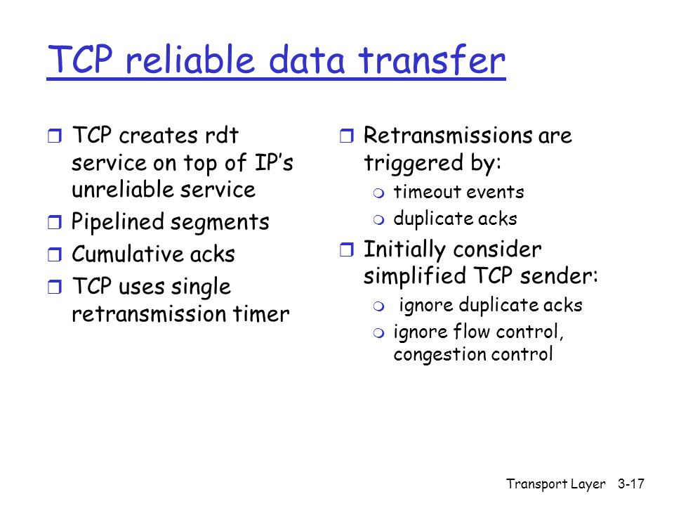 Transport Layer 3-17 TCP reliable data transfer r TCP creates rdt service on top of IP's unreliable service r Pipelined segments r Cumulative acks r TCP uses single retransmission timer r Retransmissions are triggered by: m timeout events m duplicate acks r Initially consider simplified TCP sender: m ignore duplicate acks m ignore flow control, congestion control