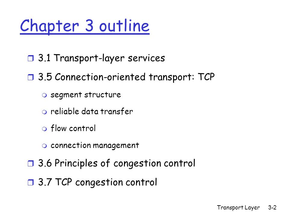 Transport Layer 3-2 Chapter 3 outline r 3.1 Transport-layer services r 3.5 Connection-oriented transport: TCP m segment structure m reliable data transfer m flow control m connection management r 3.6 Principles of congestion control r 3.7 TCP congestion control
