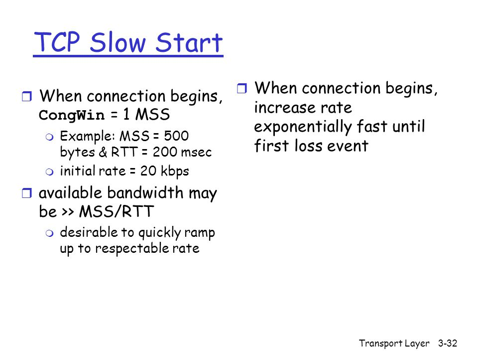 Transport Layer 3-32 TCP Slow Start  When connection begins, CongWin = 1 MSS m Example: MSS = 500 bytes & RTT = 200 msec m initial rate = 20 kbps r available bandwidth may be >> MSS/RTT m desirable to quickly ramp up to respectable rate r When connection begins, increase rate exponentially fast until first loss event