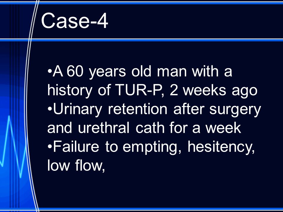 Case-4 A 60 years old man with a history of TUR-P, 2 weeks ago Urinary retention after surgery and urethral cath for a week Failure to empting, hesitency, low flow,