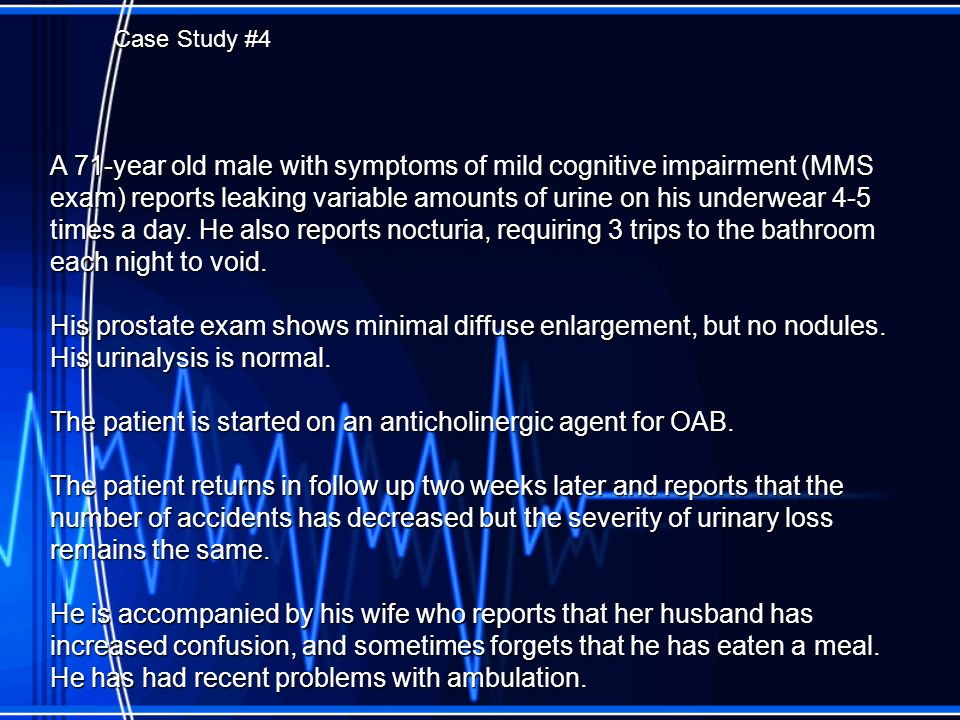 Case Study #4 A 71-year old male with symptoms of mild cognitive impairment (MMS exam) reports leaking variable amounts of urine on his underwear 4-5 times a day.
