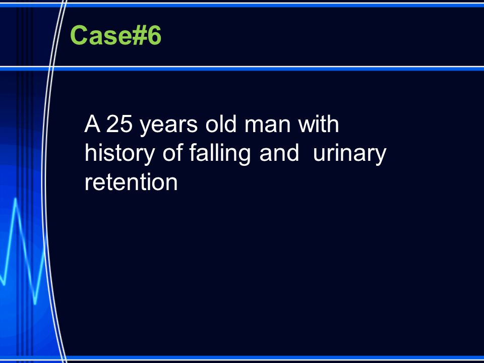 Case#6 A 25 years old man with history of falling and urinary retention