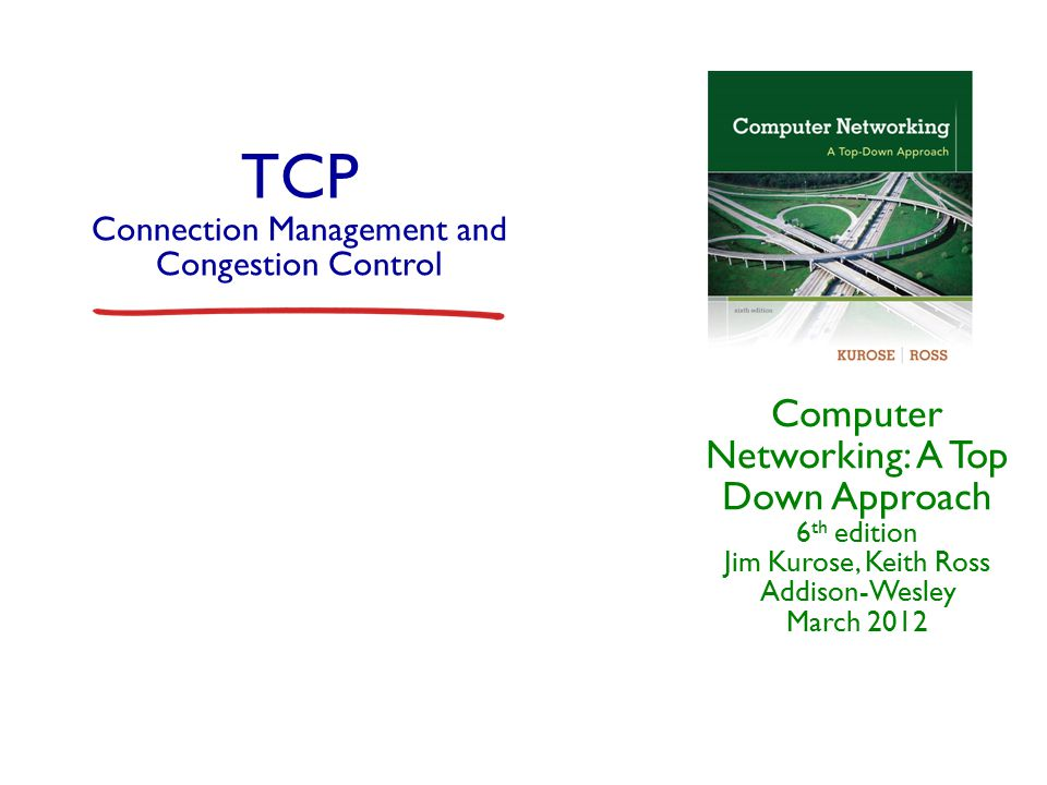TCP congestion control: additive increase, multiplicative decrease r Approach: increase transmission rate (window size), probing for usable bandwidth, until loss occurs m additive increase: increase CongWin by 1 MSS every RTT until loss detected m multiplicative decrease: cut CongWin in half after loss time congestion window size Saw tooth behavior: probing for bandwidth