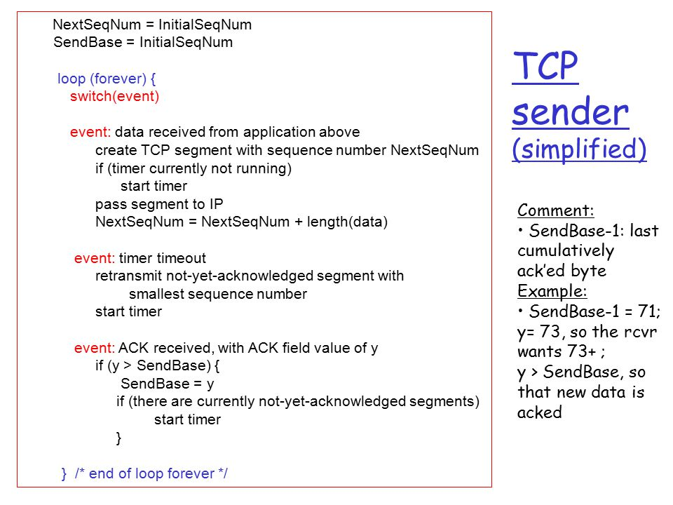 TCP sender (simplified) NextSeqNum = InitialSeqNum SendBase = InitialSeqNum loop (forever) { switch(event) event: data received from application above