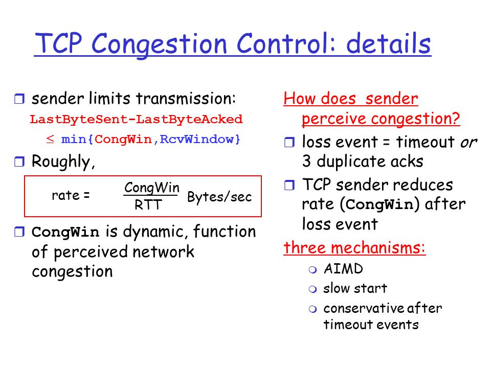 TCP Congestion Control: details r sender limits transmission: LastByteSent-LastByteAcked  min{CongWin,RcvWindow} r Roughly,  CongWin is dynamic, function of perceived network congestion How does sender perceive congestion.