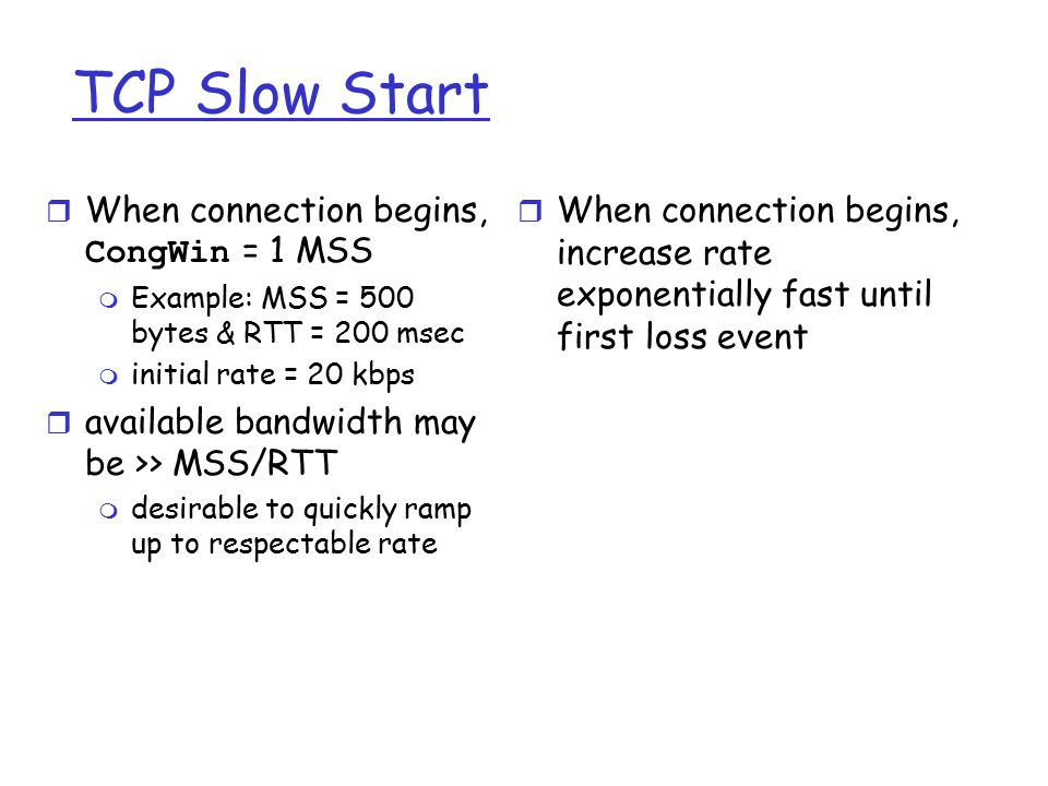 TCP Slow Start  When connection begins, CongWin = 1 MSS m Example: MSS = 500 bytes & RTT = 200 msec m initial rate = 20 kbps r available bandwidth may be >> MSS/RTT m desirable to quickly ramp up to respectable rate r When connection begins, increase rate exponentially fast until first loss event