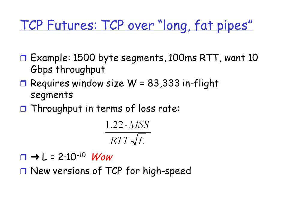 TCP Futures: TCP over long, fat pipes r Example: 1500 byte segments, 100ms RTT, want 10 Gbps throughput r Requires window size W = 83,333 in-flight segments r Throughput in terms of loss rate:  ➜ L = 2·10 -10 Wow r New versions of TCP for high-speed