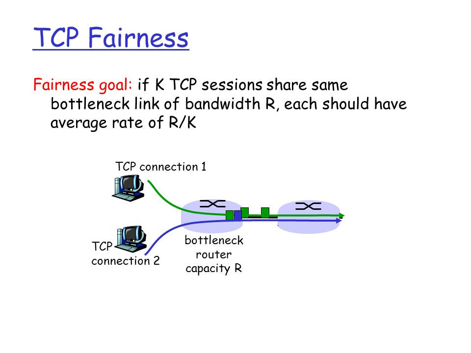 Fairness goal: if K TCP sessions share same bottleneck link of bandwidth R, each should have average rate of R/K TCP connection 1 bottleneck router capacity R TCP connection 2 TCP Fairness