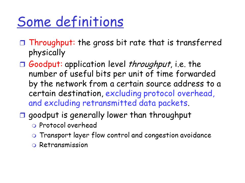Some definitions r Throughput: the gross bit rate that is transferred physically r Goodput: application level throughput, i.e. the number of useful bi