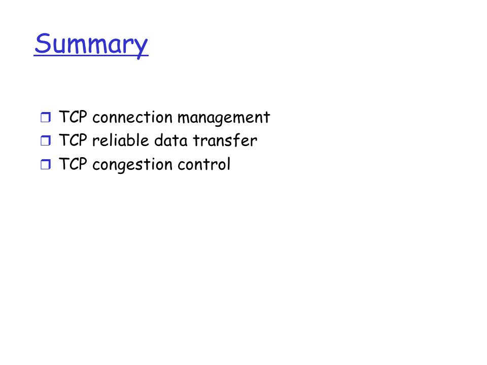 Summary r TCP connection management r TCP reliable data transfer r TCP congestion control