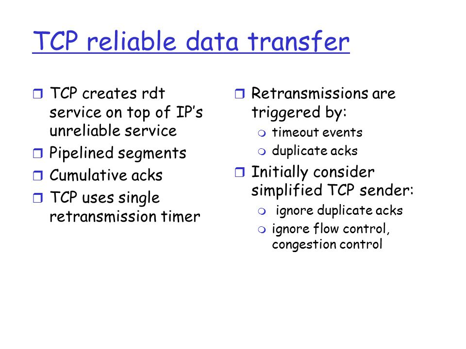 TCP reliable data transfer r TCP creates rdt service on top of IP's unreliable service r Pipelined segments r Cumulative acks r TCP uses single retransmission timer r Retransmissions are triggered by: m timeout events m duplicate acks r Initially consider simplified TCP sender: m ignore duplicate acks m ignore flow control, congestion control