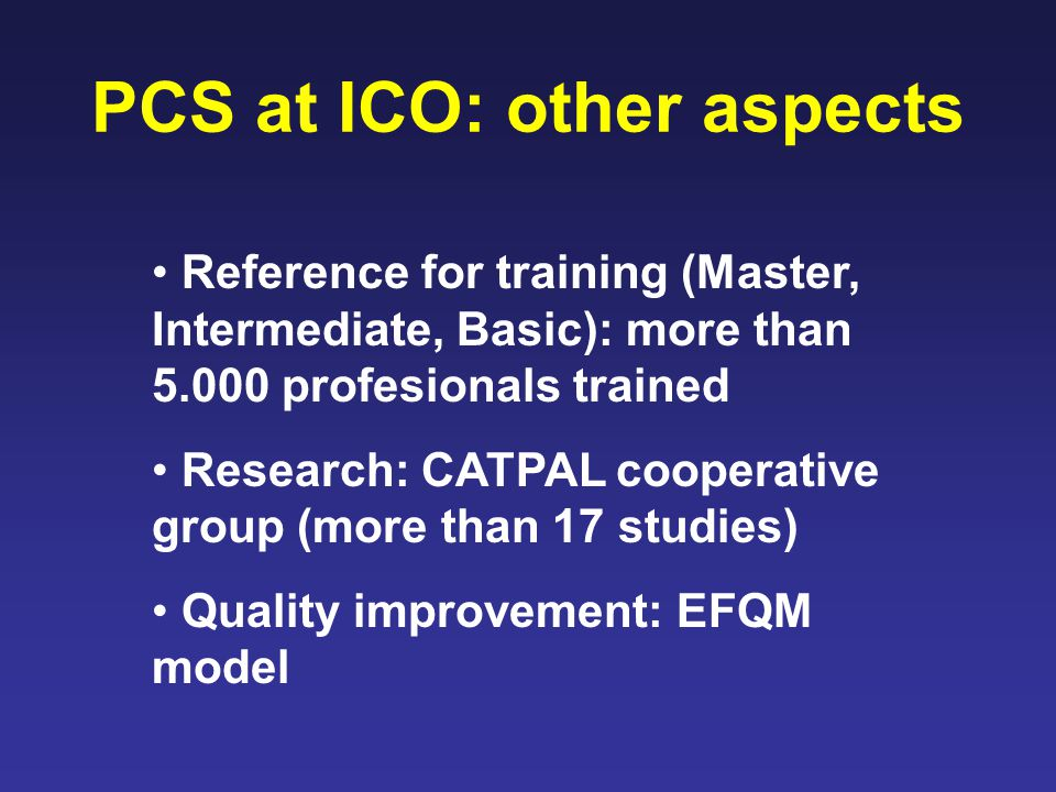PCS at ICO: other aspects Reference for training (Master, Intermediate, Basic): more than 5.000 profesionals trained Research: CATPAL cooperative group (more than 17 studies) Quality improvement: EFQM model