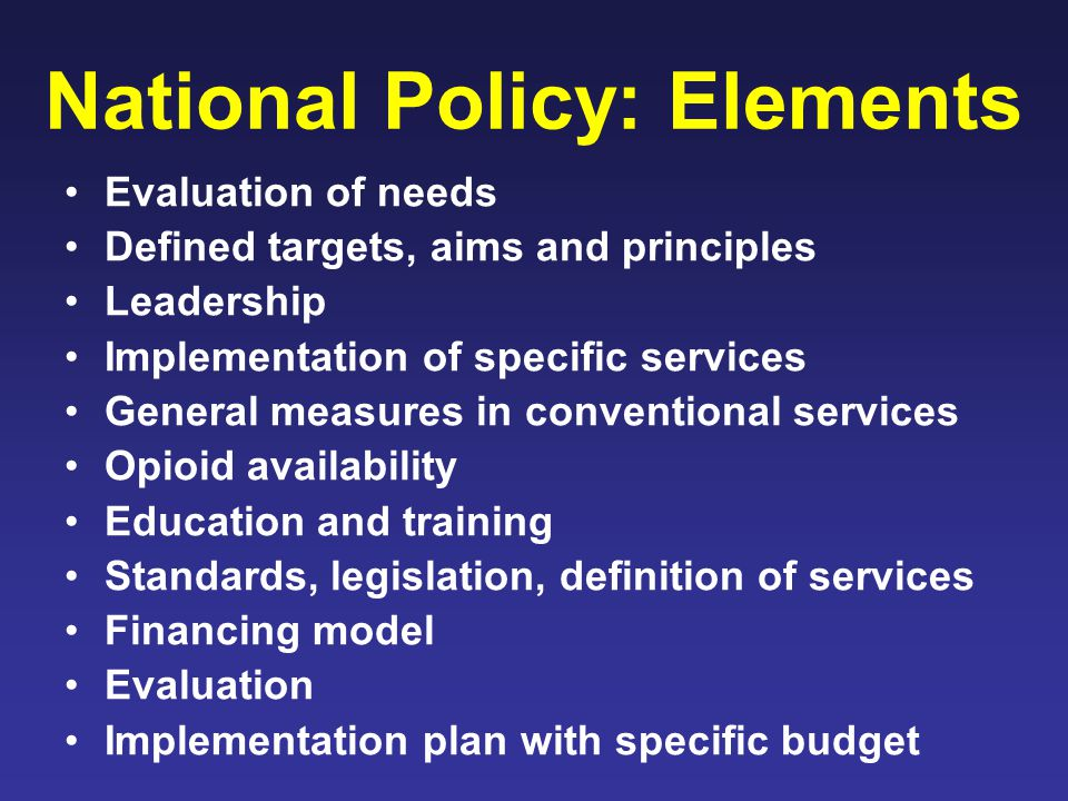 National Policy: Elements Evaluation of needs Defined targets, aims and principles Leadership Implementation of specific services General measures in conventional services Opioid availability Education and training Standards, legislation, definition of services Financing model Evaluation Implementation plan with specific budget