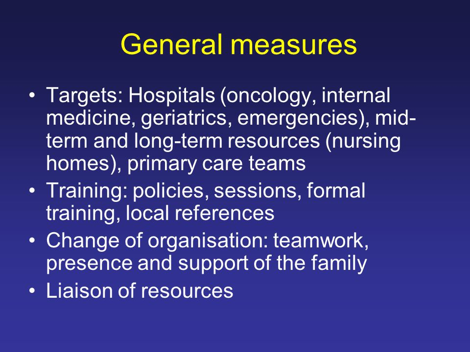 General measures Targets: Hospitals (oncology, internal medicine, geriatrics, emergencies), mid- term and long-term resources (nursing homes), primary care teams Training: policies, sessions, formal training, local references Change of organisation: teamwork, presence and support of the family Liaison of resources
