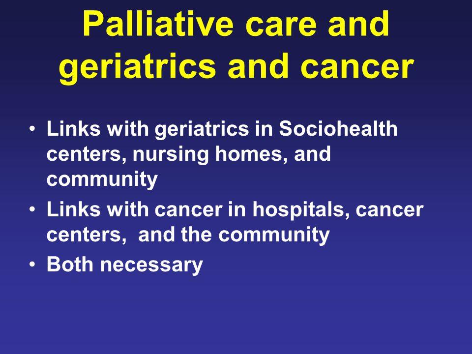 Palliative care and geriatrics and cancer Links with geriatrics in Sociohealth centers, nursing homes, and community Links with cancer in hospitals, cancer centers, and the community Both necessary