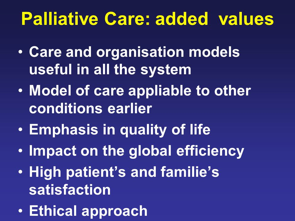 Palliative Care: added values Care and organisation models useful in all the system Model of care appliable to other conditions earlier Emphasis in quality of life Impact on the global efficiency High patient's and familie's satisfaction Ethical approach