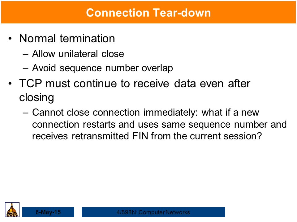 6-May-154/598N: Computer Networks Connection Tear-down Normal termination –Allow unilateral close –Avoid sequence number overlap TCP must continue to