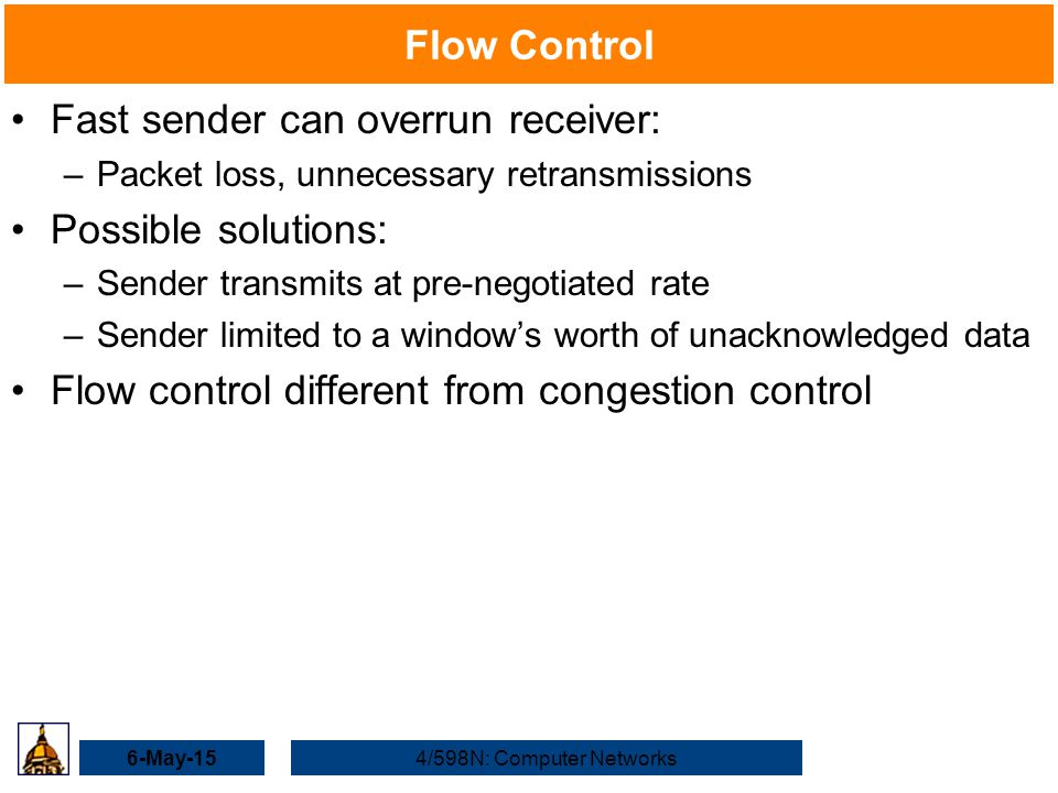 6-May-154/598N: Computer Networks Flow Control Fast sender can overrun receiver: –Packet loss, unnecessary retransmissions Possible solutions: –Sender