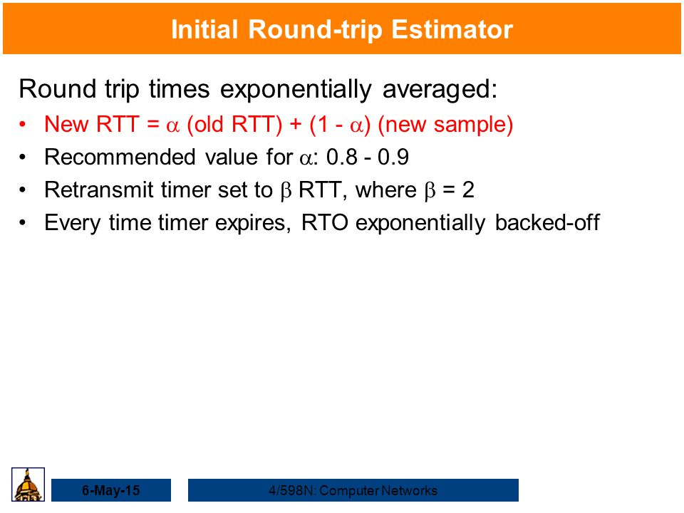 6-May-154/598N: Computer Networks Initial Round-trip Estimator Round trip times exponentially averaged: New RTT =  (old RTT) + (1 -  ) (new sample) Recommended value for  : 0.8 - 0.9 Retransmit timer set to  RTT, where  = 2 Every time timer expires, RTO exponentially backed-off