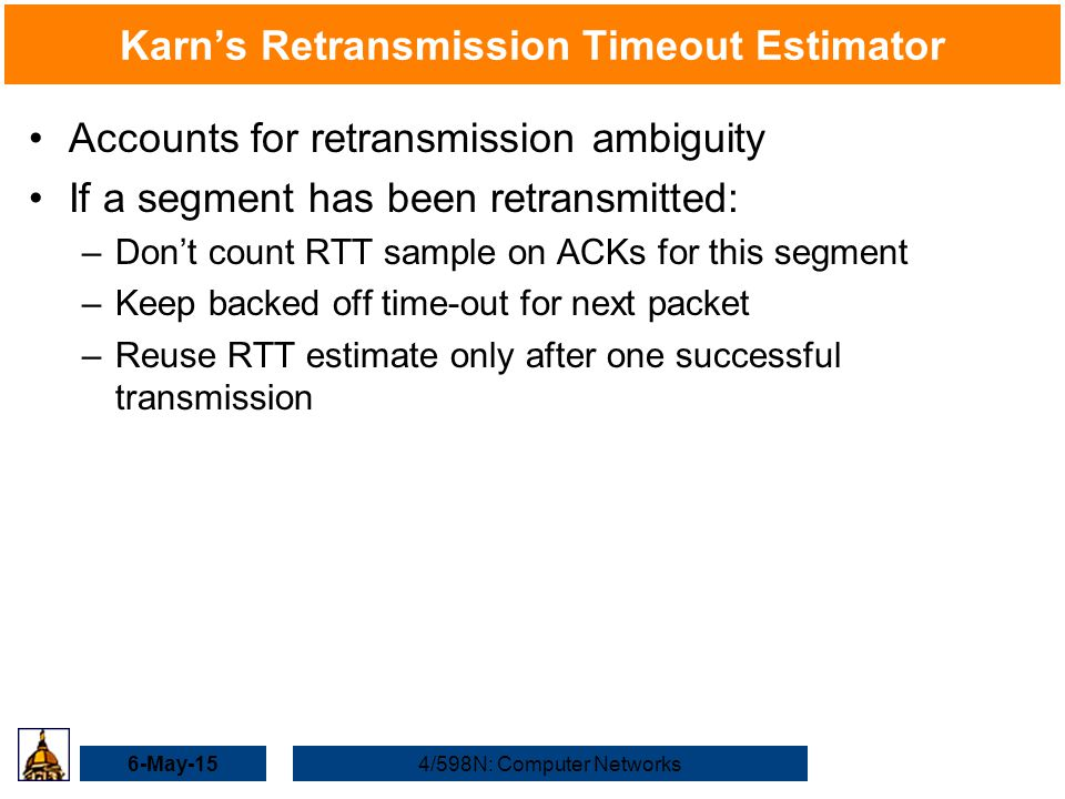 6-May-154/598N: Computer Networks Karn's Retransmission Timeout Estimator Accounts for retransmission ambiguity If a segment has been retransmitted: –Don't count RTT sample on ACKs for this segment –Keep backed off time-out for next packet –Reuse RTT estimate only after one successful transmission