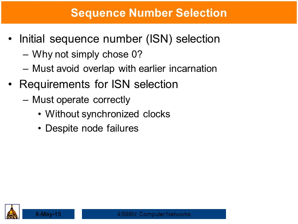 6-May-154/598N: Computer Networks Sequence Number Selection Initial sequence number (ISN) selection –Why not simply chose 0.