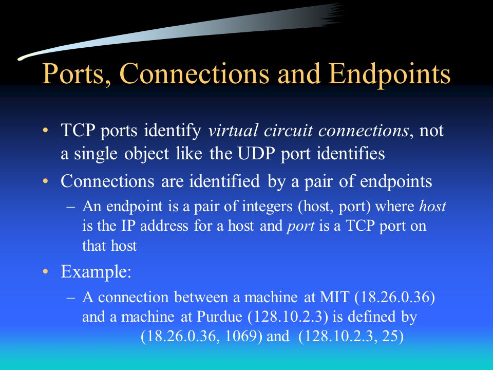 Ports, Connections and Endpoints TCP ports identify virtual circuit connections, not a single object like the UDP port identifies Connections are iden
