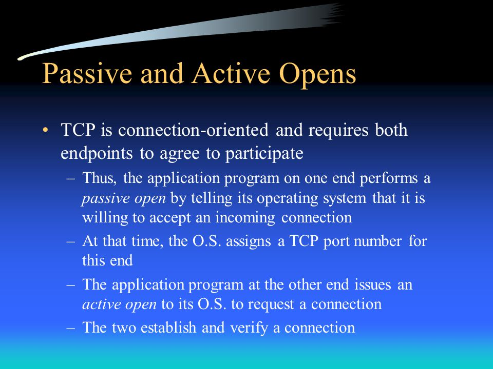 Passive and Active Opens TCP is connection-oriented and requires both endpoints to agree to participate –Thus, the application program on one end perf