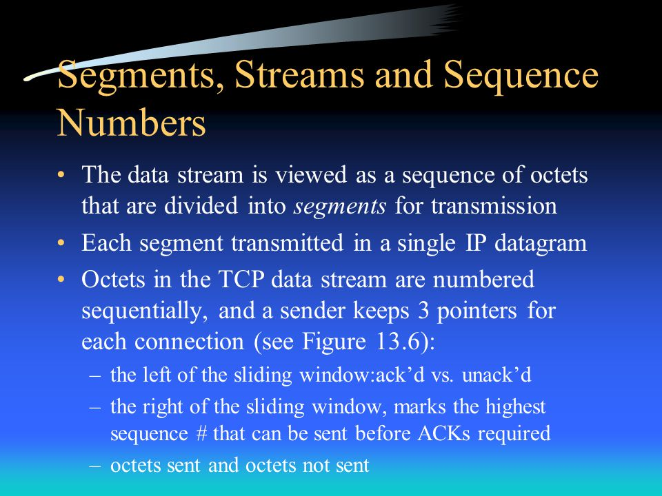 Segments, Streams and Sequence Numbers The data stream is viewed as a sequence of octets that are divided into segments for transmission Each segment