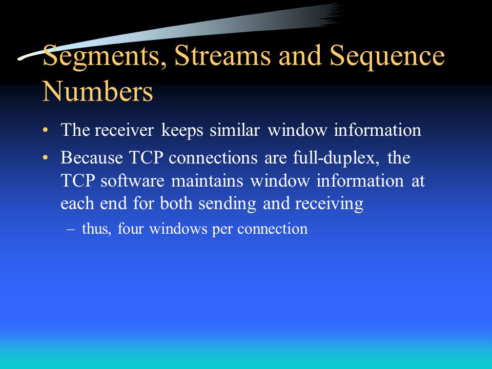 Segments, Streams and Sequence Numbers The receiver keeps similar window information Because TCP connections are full-duplex, the TCP software maintai