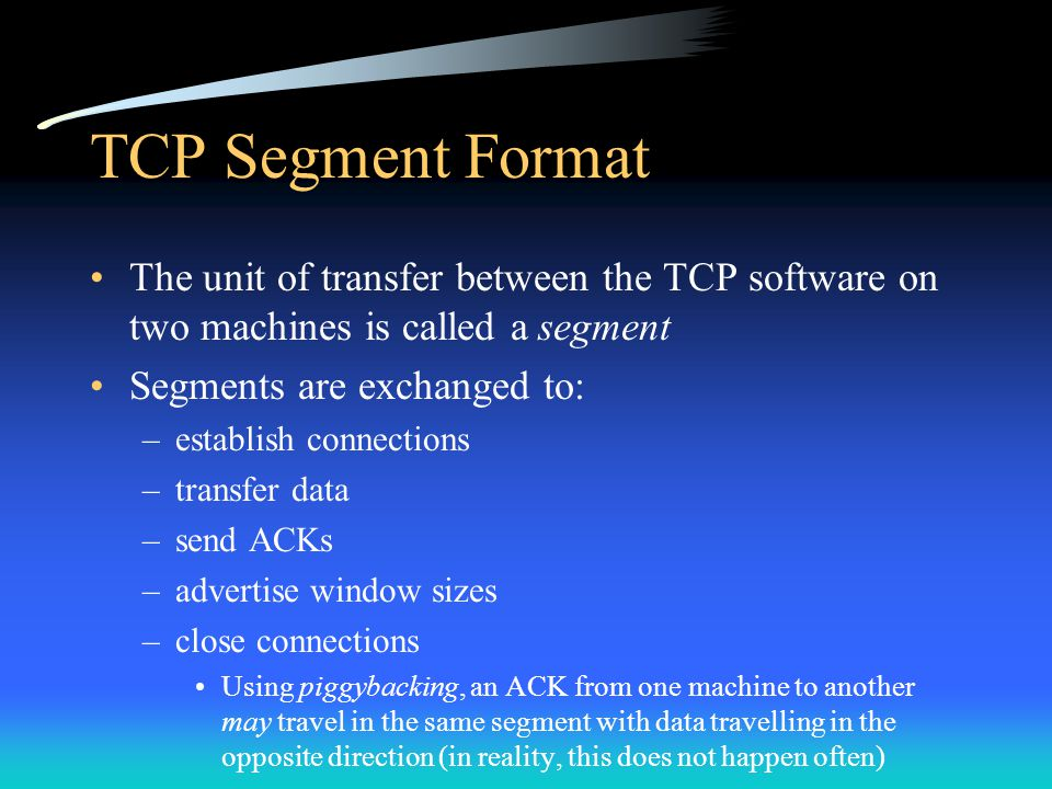 TCP Segment Format The unit of transfer between the TCP software on two machines is called a segment Segments are exchanged to: –establish connections