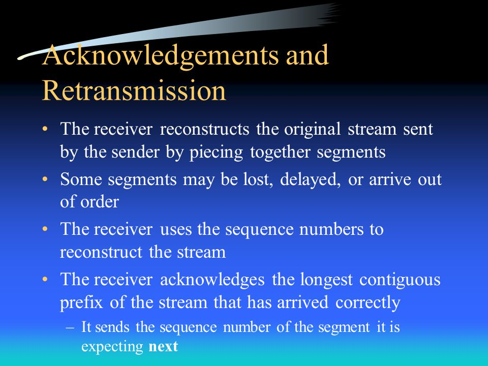 Acknowledgements and Retransmission The receiver reconstructs the original stream sent by the sender by piecing together segments Some segments may be