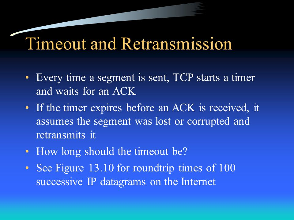 Timeout and Retransmission Every time a segment is sent, TCP starts a timer and waits for an ACK If the timer expires before an ACK is received, it as