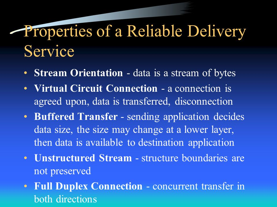 Properties of a Reliable Delivery Service Stream Orientation - data is a stream of bytes Virtual Circuit Connection - a connection is agreed upon, dat