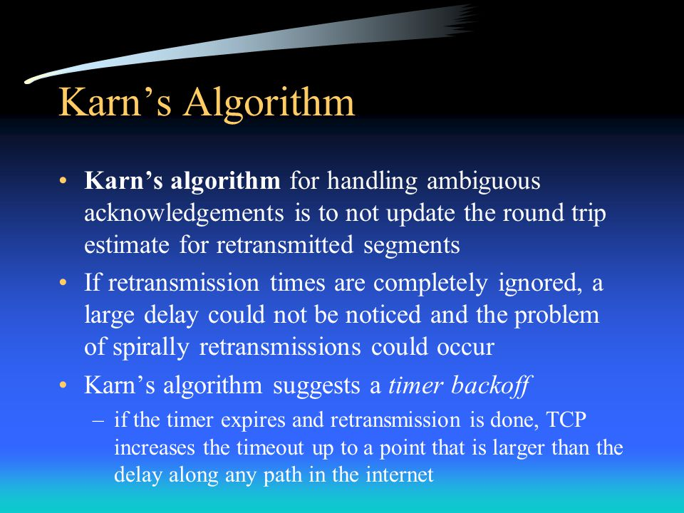 Karn's Algorithm Karn's algorithm for handling ambiguous acknowledgements is to not update the round trip estimate for retransmitted segments If retra