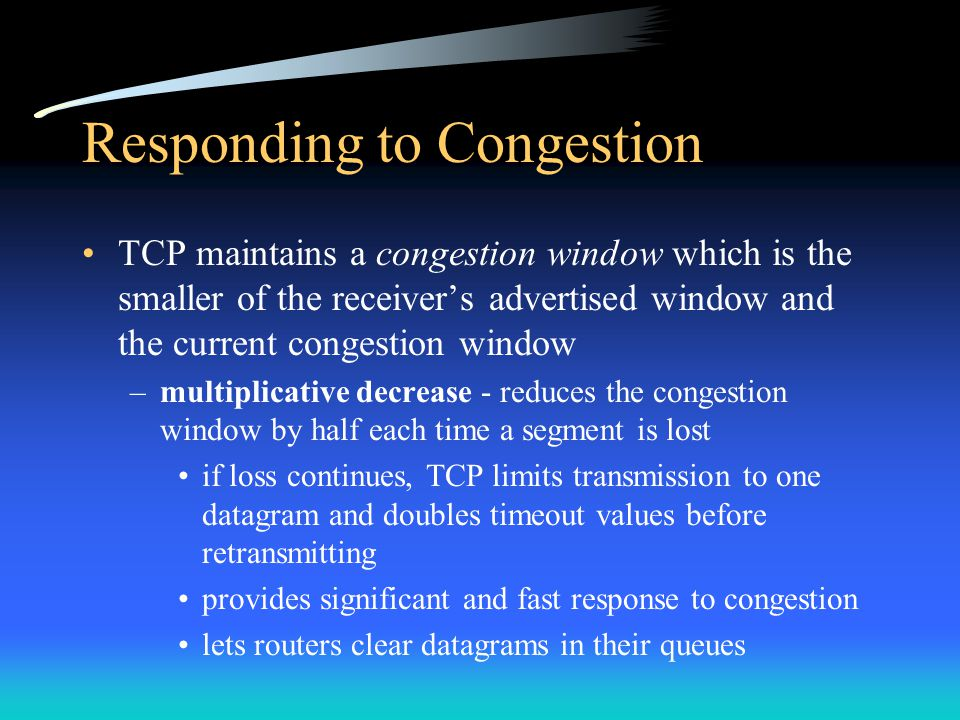 Responding to Congestion TCP maintains a congestion window which is the smaller of the receiver's advertised window and the current congestion window