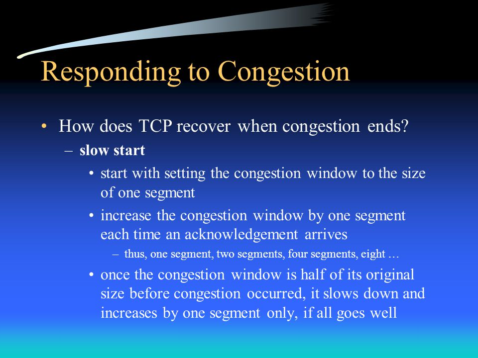 Responding to Congestion How does TCP recover when congestion ends? –slow start start with setting the congestion window to the size of one segment in