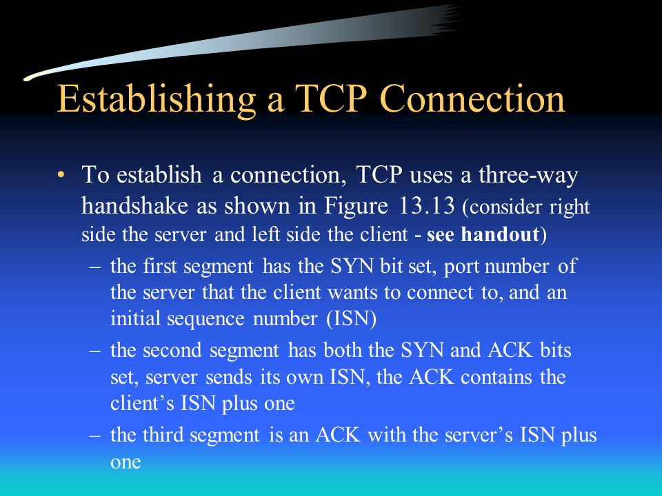 Establishing a TCP Connection To establish a connection, TCP uses a three-way handshake as shown in Figure 13.13 (consider right side the server and l