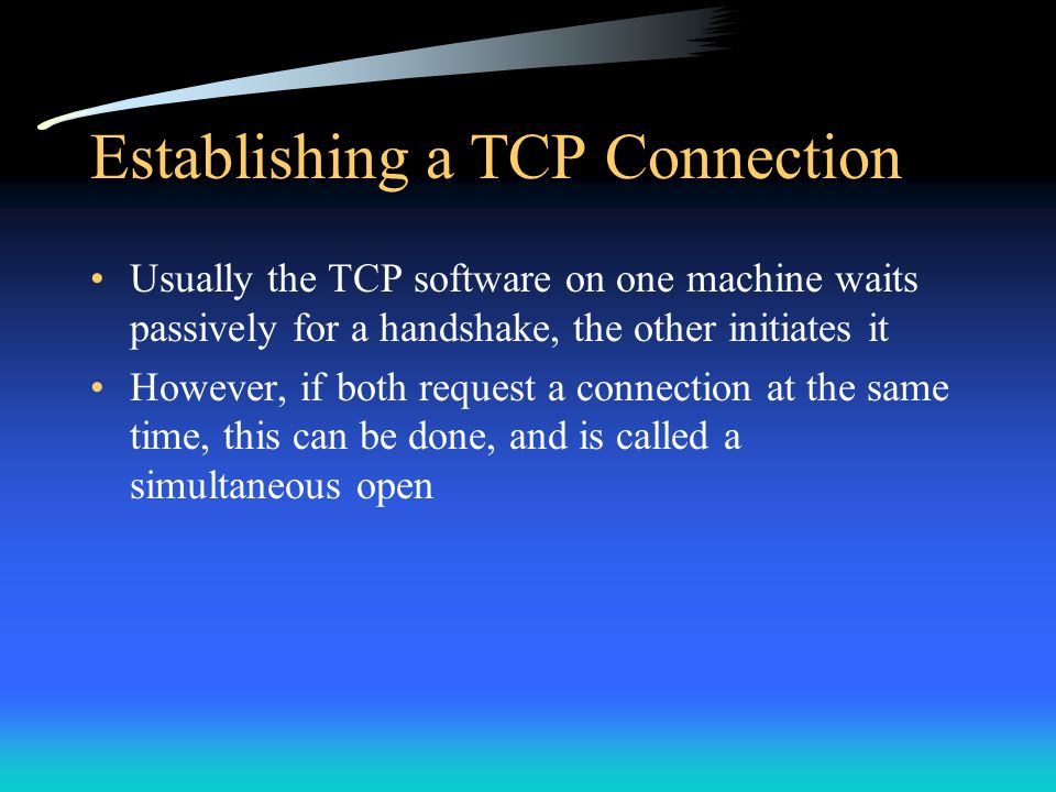 Establishing a TCP Connection Usually the TCP software on one machine waits passively for a handshake, the other initiates it However, if both request