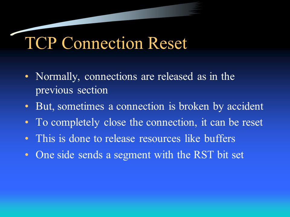 TCP Connection Reset Normally, connections are released as in the previous section But, sometimes a connection is broken by accident To completely clo