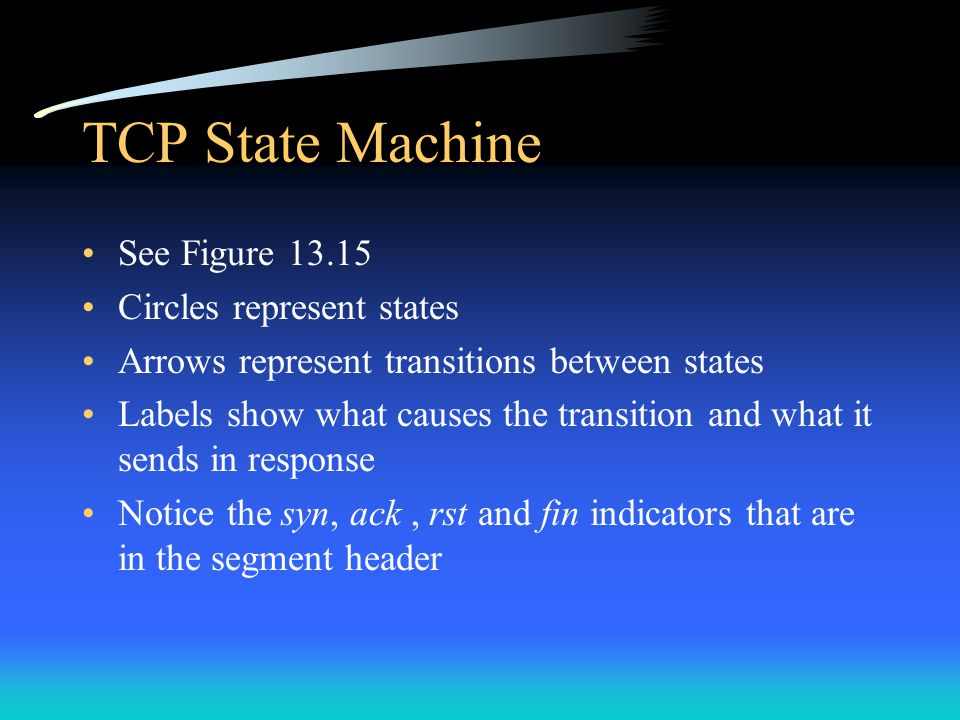 TCP State Machine See Figure 13.15 Circles represent states Arrows represent transitions between states Labels show what causes the transition and wha